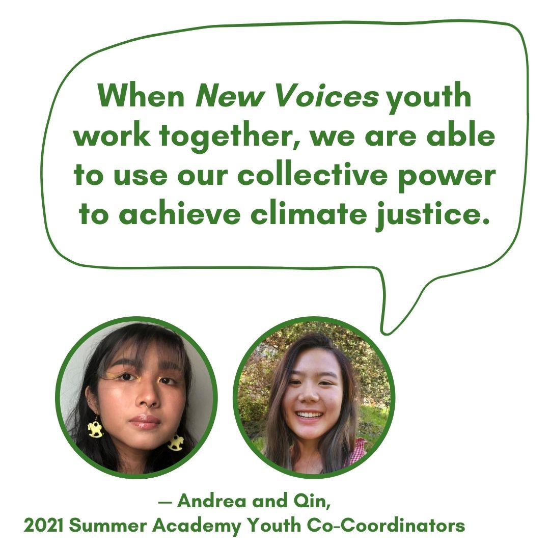 """Qin and Andrea, 2021 Summer Academy Youth Co-Coordinators, """"When New Voices youth work together, we are able to use our collective power to achieve climate justice."""""""